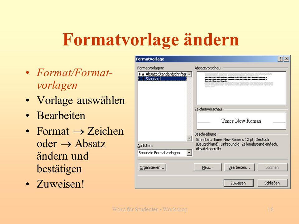 Word für Studenten - Workshop16 Formatvorlage ändern Format/Format- vorlagen Vorlage auswählen Bearbeiten Format Zeichen oder Absatz ändern und bestät