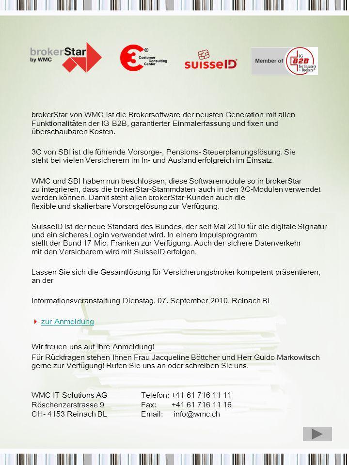 Programm 14:00 Uhr Eintreffen der Gäste 14:15 Uhr Begrüssung 14:20 Uhr brokerStar by WMC, Guido Markowitsch, CEO WMC 14:50 Uhr 3C Customer Consulting Center by SBI, Kathrin Ruh, Business Consultant 15:20 Uhr Kaffepause 15:40 Uhr suisseID, der digitale Schweizer Pass Adrian Humbel CEO SwissSign (DiePost) 16.10 Uhr Fragen und Antwort 16:30 Uhr Apéro und Austausch Unter allen Teilnehmern verlosen wir eine SuisseID.