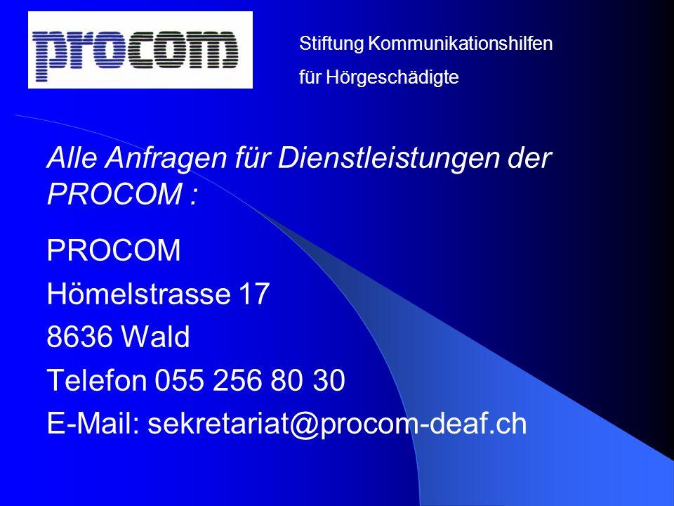 Alle Anfragen für Dienstleistungen der PROCOM : PROCOM Hömelstrasse 17 8636 Wald Telefon 055 256 80 30 E-Mail: sekretariat@procom-deaf.ch Stiftung Kom