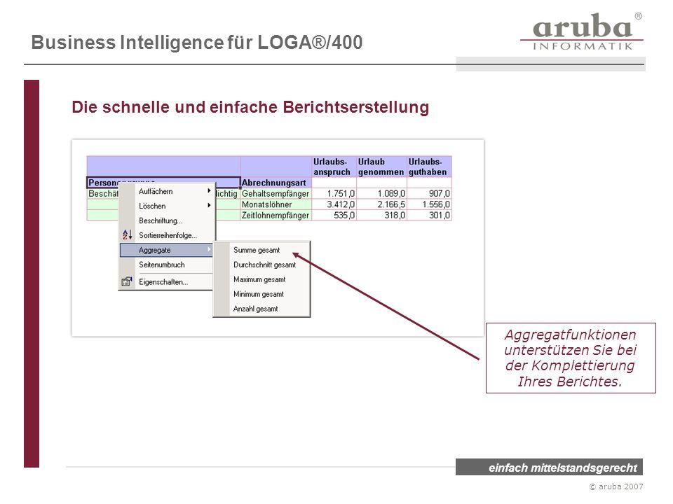 einfach mittelstandsgerecht © aruba 2007 Aggregatfunktionen unterstützen Sie bei der Komplettierung Ihres Berichtes. Business Intelligence für LOGA®/4