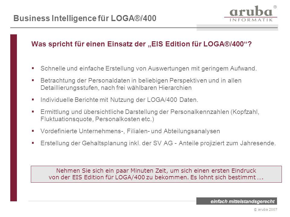 einfach mittelstandsgerecht © aruba 2007 Business Intelligence für LOGA®/400 Was spricht für einen Einsatz der EIS Edition für LOGA®/400? Schnelle und