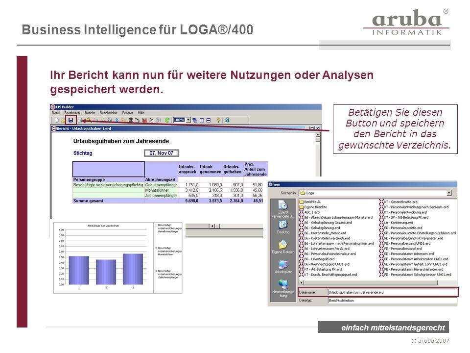 einfach mittelstandsgerecht © aruba 2007 Betätigen Sie diesen Button und speichern den Bericht in das gewünschte Verzeichnis. Business Intelligence fü