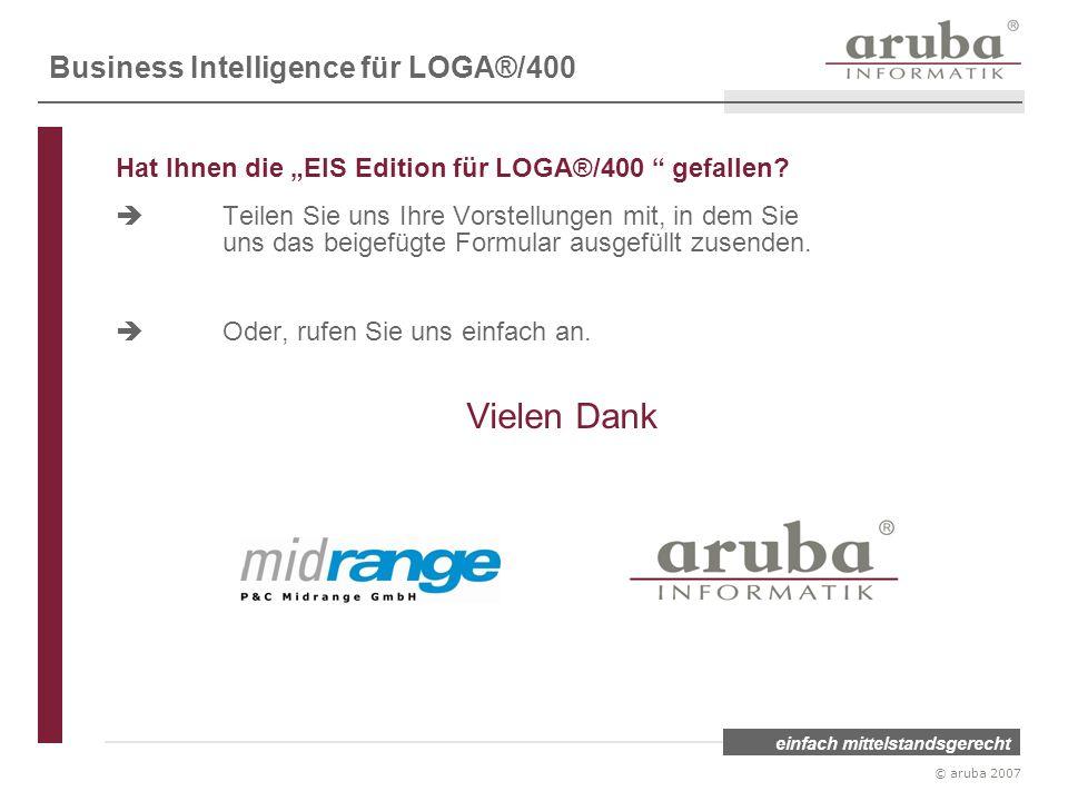 einfach mittelstandsgerecht © aruba 2007 Hat Ihnen die EIS Edition für LOGA®/400 gefallen? Teilen Sie uns Ihre Vorstellungen mit, in dem Sie uns das b