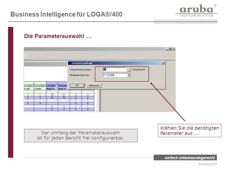 einfach mittelstandsgerecht © aruba 2007 Wählen Sie die benötigten Parameter aus …. Der Umfang der Parameterauswahl ist für jeden Bericht frei konfigu