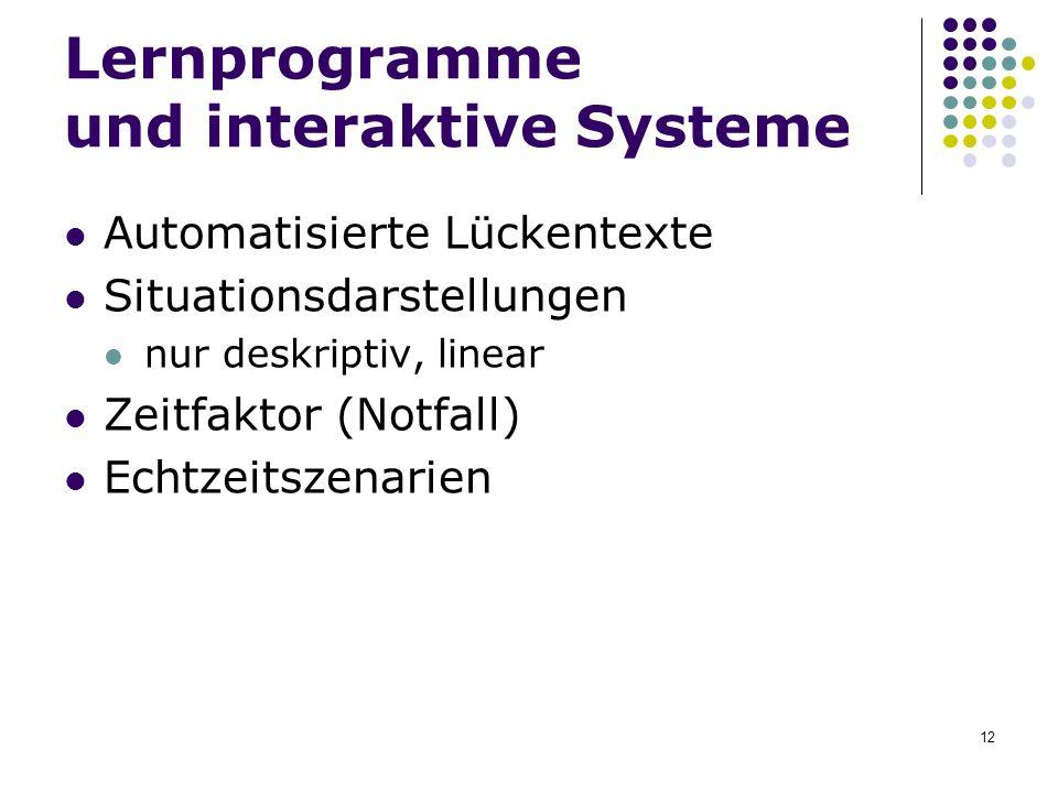 12 Lernprogramme und interaktive Systeme Automatisierte Lückentexte Situationsdarstellungen nur deskriptiv, linear Zeitfaktor (Notfall) Echtzeitszenar