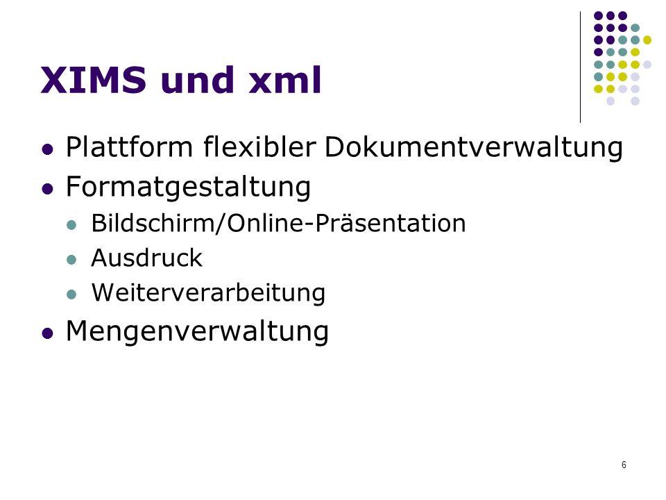 6 XIMS und xml Plattform flexibler Dokumentverwaltung Formatgestaltung Bildschirm/Online-Präsentation Ausdruck Weiterverarbeitung Mengenverwaltung