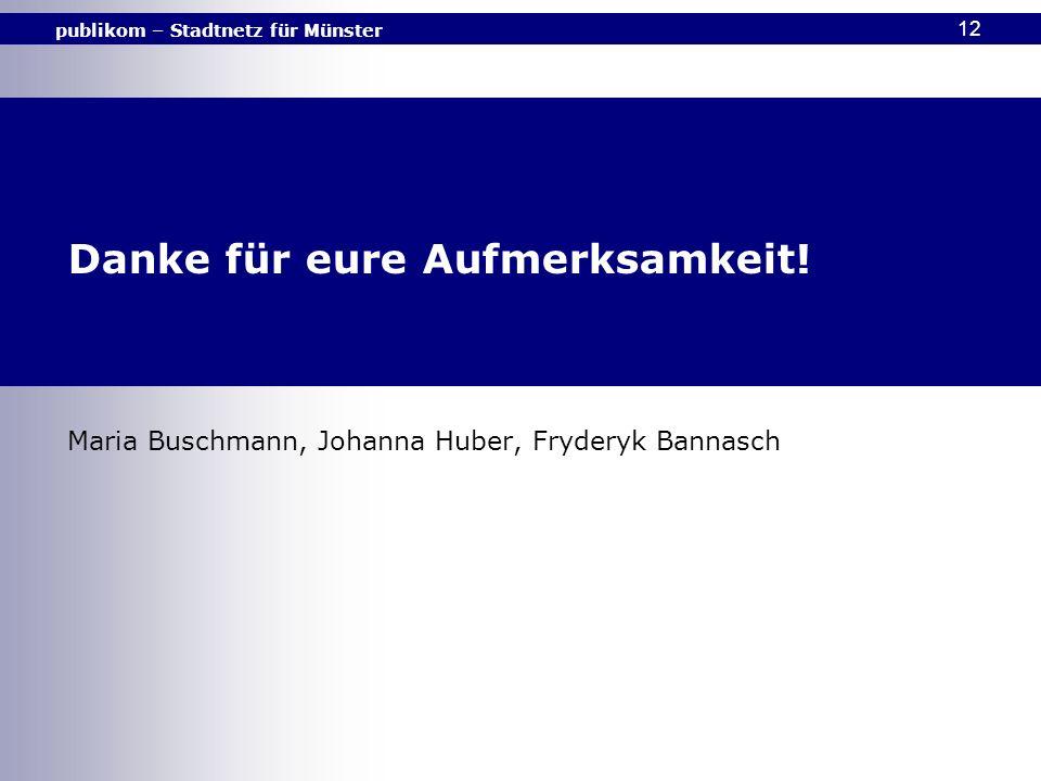 publikom – Stadtnetz für Münster 12 Danke für eure Aufmerksamkeit! Maria Buschmann, Johanna Huber, Fryderyk Bannasch