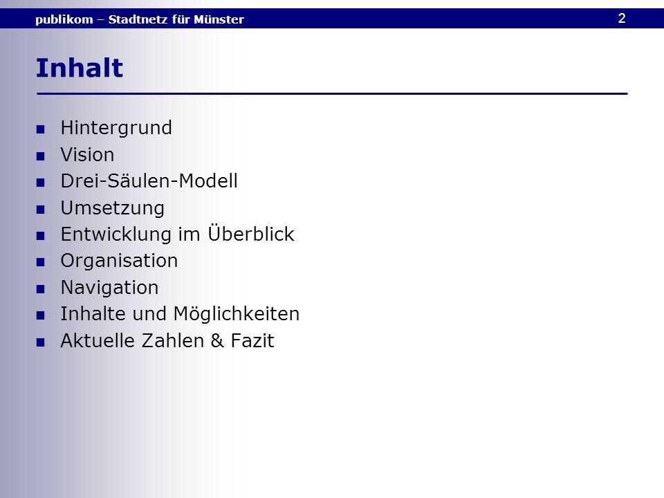 publikom – Stadtnetz für Münster 3 Hintergrund Seit 1996 gibt es in Münster das publikom, eine internetbasierte Plattform, die E-Government-Dienste der Stadtverwaltung und ein weit verzweigtes Bürgernetz anbietet.