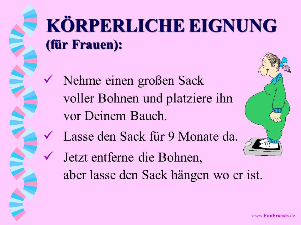 www.FunFriends.de KÖRPERLICHE EIGNUNG (für Frauen): Nehme einen großen Sack voller Bohnen und platziere ihn vor Deinem Bauch.
