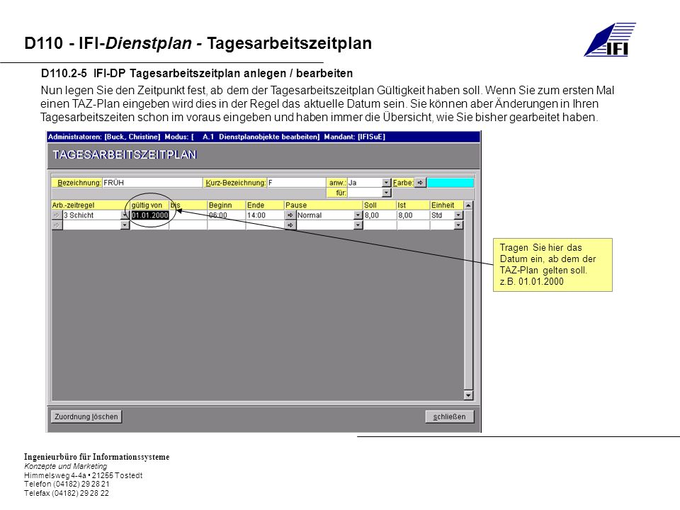 Ingenieurbüro für Informationssysteme Konzepte und Marketing Himmelsweg 4-4a 21255 Tostedt Telefon (04182) 29 28 21 Telefax (04182) 29 28 22 D110 - IFI-Dienstplan - Tagesarbeitszeitplan D110.2-5 IFI-DP Tagesarbeitszeitplan anlegen / bearbeiten Nun legen Sie den Zeitpunkt fest, ab dem der Tagesarbeitszeitplan Gültigkeit haben soll.