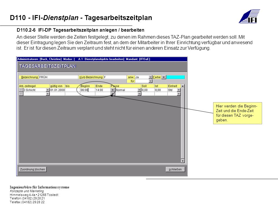 Ingenieurbüro für Informationssysteme Konzepte und Marketing Himmelsweg 4-4a 21255 Tostedt Telefon (04182) 29 28 21 Telefax (04182) 29 28 22 D110 - IFI-Dienstplan - Tagesarbeitszeitplan D110.2-6 IFI-DP Tagesarbeitszeitplan anlegen / bearbeiten An dieser Stelle werden die Zeiten festgelegt, zu denen im Rahmen dieses TAZ-Plan gearbeitet werden soll.