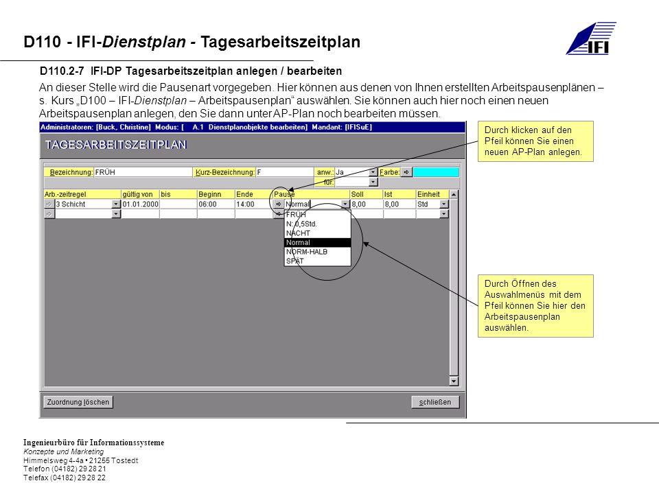Ingenieurbüro für Informationssysteme Konzepte und Marketing Himmelsweg 4-4a 21255 Tostedt Telefon (04182) 29 28 21 Telefax (04182) 29 28 22 D110 - IFI-Dienstplan - Tagesarbeitszeitplan D110.2-7 IFI-DP Tagesarbeitszeitplan anlegen / bearbeiten An dieser Stelle wird die Pausenart vorgegeben.