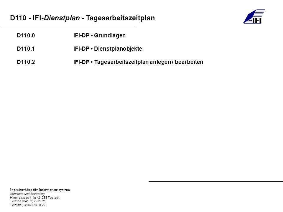 Ingenieurbüro für Informationssysteme Konzepte und Marketing Himmelsweg 4-4a 21255 Tostedt Telefon (04182) 29 28 21 Telefax (04182) 29 28 22 D110 - IFI-Dienstplan - Tagesarbeitszeitplan D110.0IFI-DP Grundlagen D110.1IFI-DP Dienstplanobjekte D110.2IFI-DP Tagesarbeitszeitplan anlegen / bearbeiten