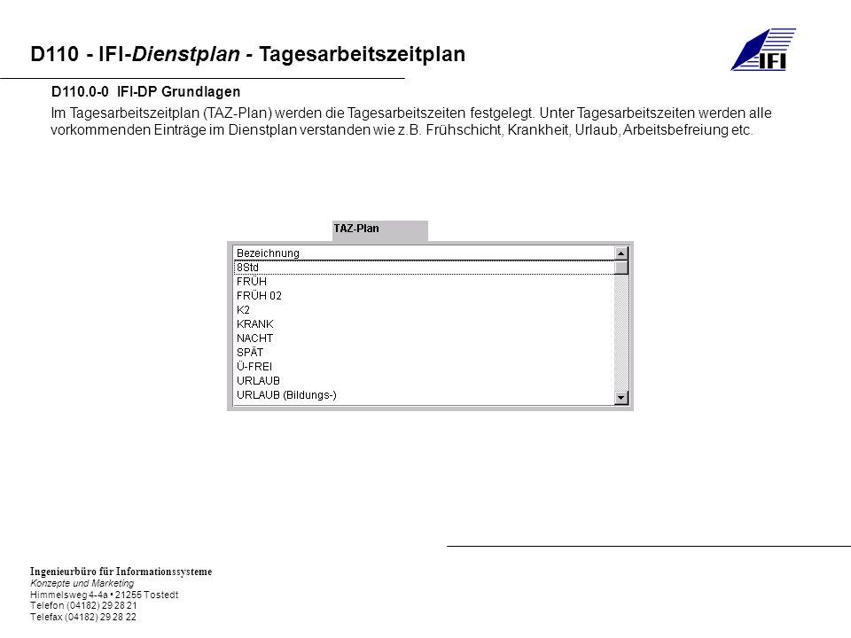 Ingenieurbüro für Informationssysteme Konzepte und Marketing Himmelsweg 4-4a 21255 Tostedt Telefon (04182) 29 28 21 Telefax (04182) 29 28 22 D110 - IFI-Dienstplan - Tagesarbeitszeitplan D110.0-0 IFI-DP Grundlagen Im Tagesarbeitszeitplan (TAZ-Plan) werden die Tagesarbeitszeiten festgelegt.