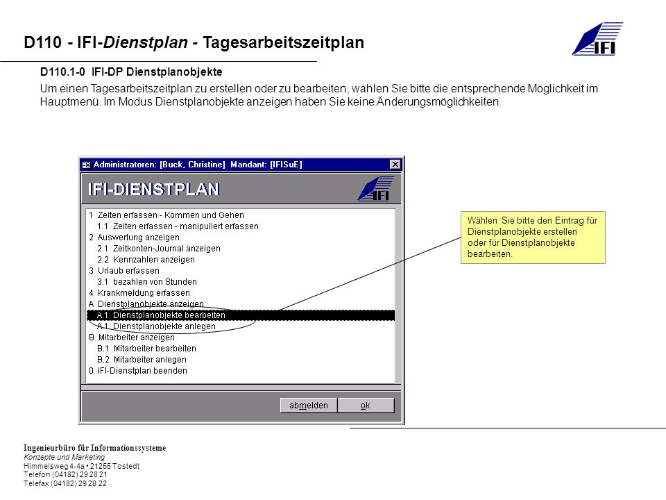 Ingenieurbüro für Informationssysteme Konzepte und Marketing Himmelsweg 4-4a 21255 Tostedt Telefon (04182) 29 28 21 Telefax (04182) 29 28 22 D110 - IFI-Dienstplan - Tagesarbeitszeitplan D110.1-0 IFI-DP Dienstplanobjekte Um einen Tagesarbeitszeitplan zu erstellen oder zu bearbeiten, wählen Sie bitte die entsprechende Möglichkeit im Hauptmenü.