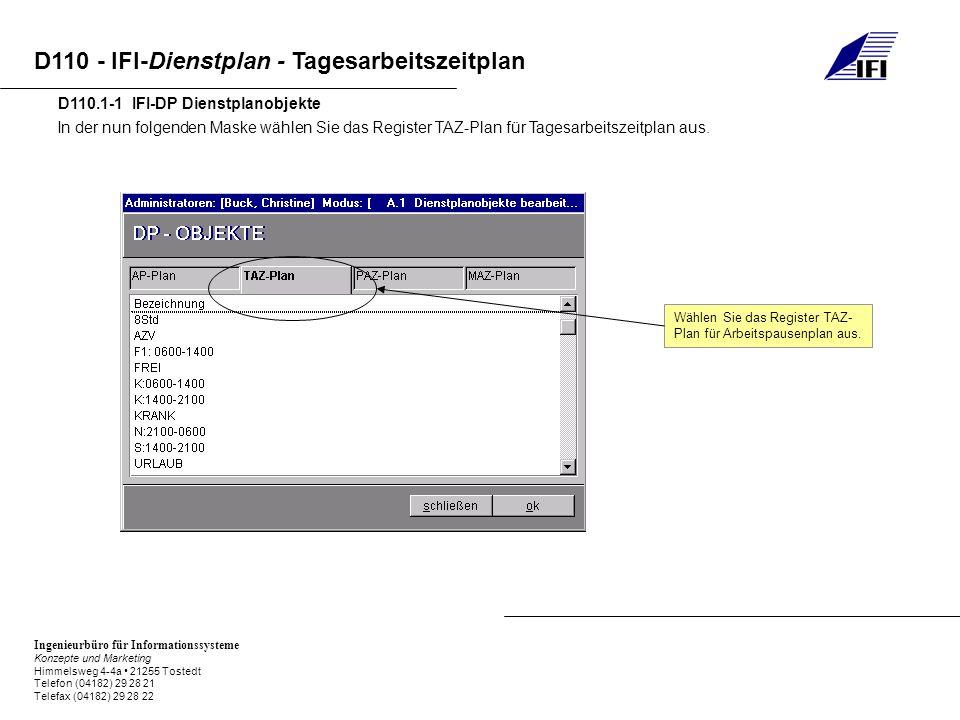 Ingenieurbüro für Informationssysteme Konzepte und Marketing Himmelsweg 4-4a 21255 Tostedt Telefon (04182) 29 28 21 Telefax (04182) 29 28 22 D110 - IFI-Dienstplan - Tagesarbeitszeitplan D110.1-1 IFI-DP Dienstplanobjekte In der nun folgenden Maske wählen Sie das Register TAZ-Plan für Tagesarbeitszeitplan aus.