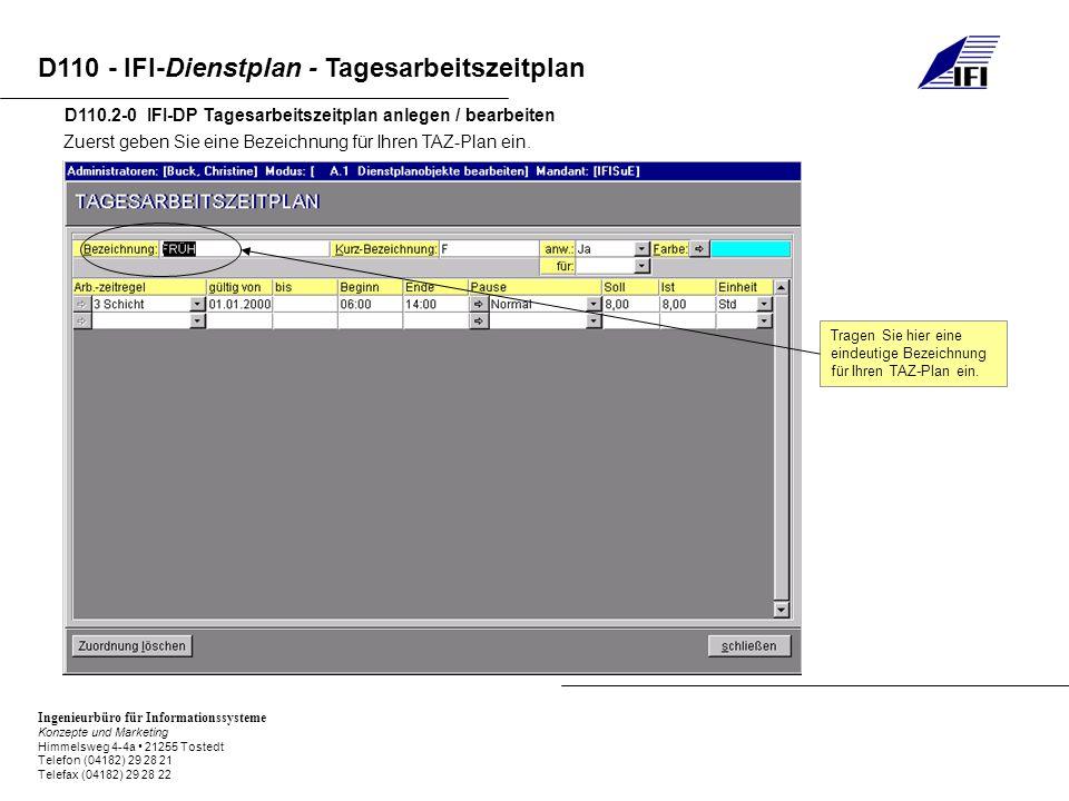 Ingenieurbüro für Informationssysteme Konzepte und Marketing Himmelsweg 4-4a 21255 Tostedt Telefon (04182) 29 28 21 Telefax (04182) 29 28 22 D110 - IFI-Dienstplan - Tagesarbeitszeitplan D110.2-1 IFI-DP Tagesarbeitszeitplan anlegen / bearbeiten An dieser Stelle wird eine Kurzbezeichnung für Ihren TAZ-Plan eingegeben, die dann im Dienstplan erscheinen wird.