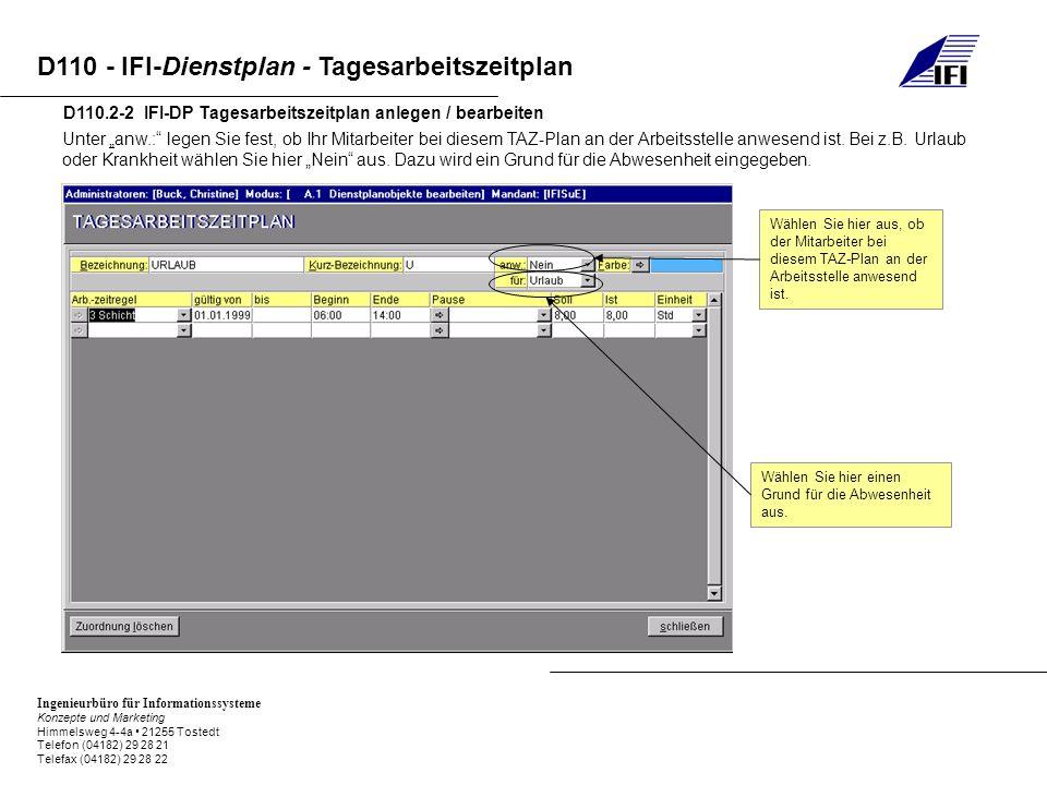 Ingenieurbüro für Informationssysteme Konzepte und Marketing Himmelsweg 4-4a 21255 Tostedt Telefon (04182) 29 28 21 Telefax (04182) 29 28 22 D110 - IFI-Dienstplan - Tagesarbeitszeitplan D110.2-2 IFI-DP Tagesarbeitszeitplan anlegen / bearbeiten Unter anw.: legen Sie fest, ob Ihr Mitarbeiter bei diesem TAZ-Plan an der Arbeitsstelle anwesend ist.
