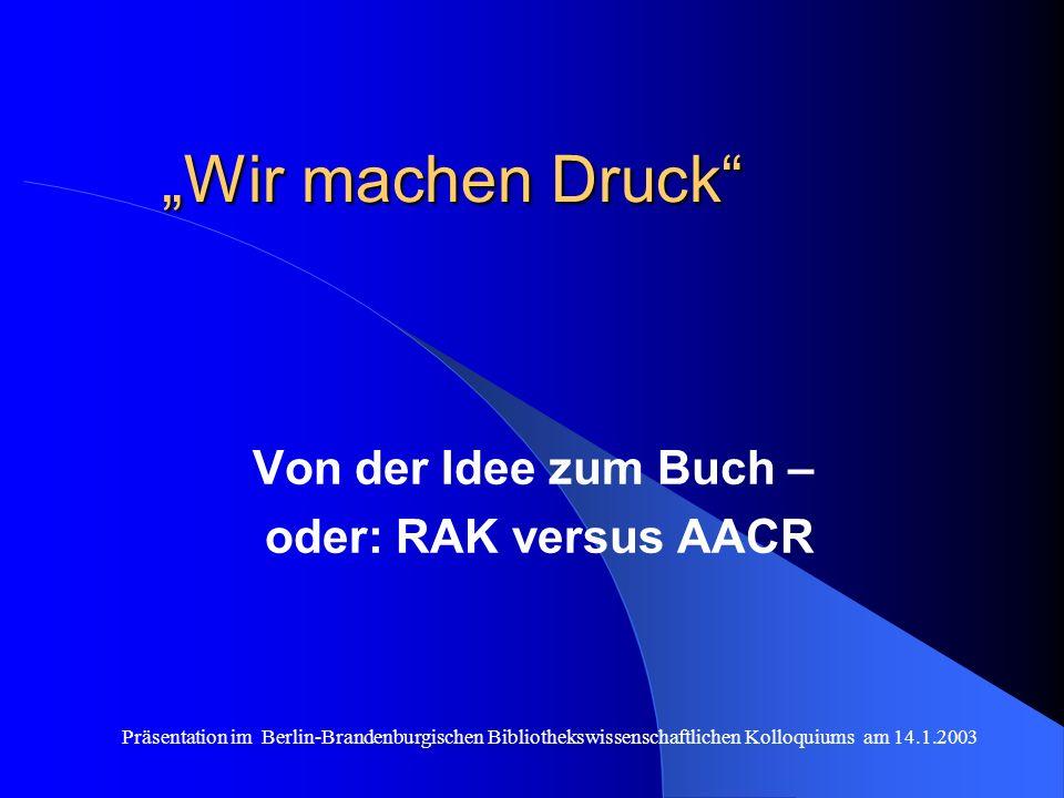 Präsentation im Berlin-Brandenburgischen Bibliothekswissenschaftlichen Kolloquiums am 14.1.2003 Wir machen Druck Von der Idee zum Buch – oder: RAK versus AACR