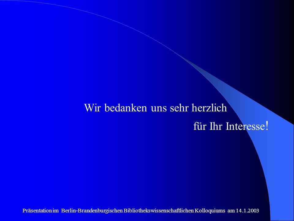 Präsentation im Berlin-Brandenburgischen Bibliothekswissenschaftlichen Kolloquiums am 14.1.2003 Wir bedanken uns sehr herzlich für Ihr Interesse !