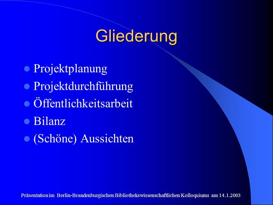 Präsentation im Berlin-Brandenburgischen Bibliothekswissenschaftlichen Kolloquiums am 14.1.2003 Gliederung Projektplanung Projektdurchführung Öffentlichkeitsarbeit Bilanz (Schöne) Aussichten