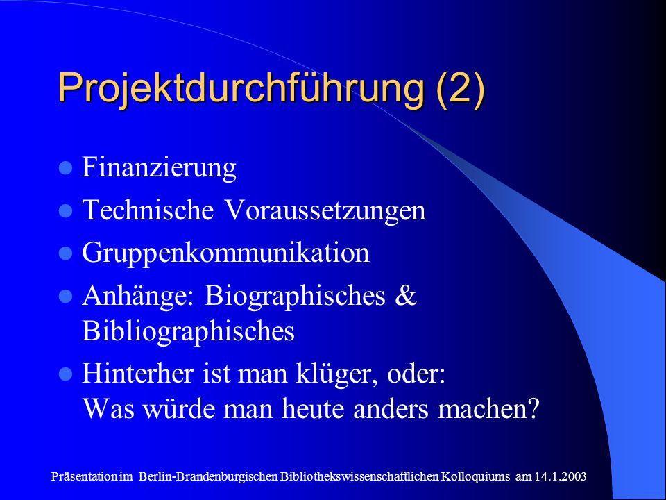 Präsentation im Berlin-Brandenburgischen Bibliothekswissenschaftlichen Kolloquiums am 14.1.2003 Projektdurchführung (2) Finanzierung Technische Voraussetzungen Gruppenkommunikation Anhänge: Biographisches & Bibliographisches Hinterher ist man klüger, oder: Was würde man heute anders machen