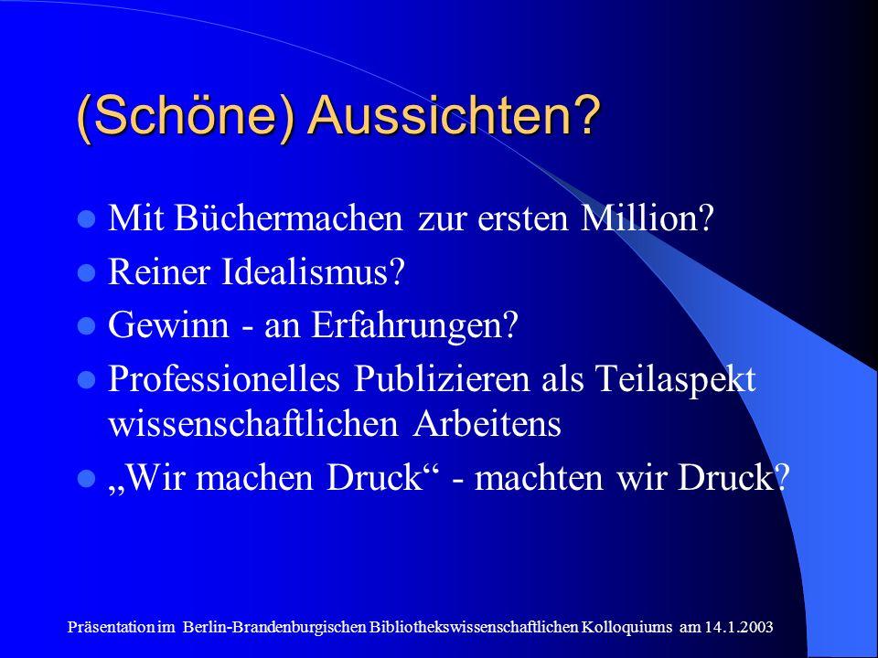Präsentation im Berlin-Brandenburgischen Bibliothekswissenschaftlichen Kolloquiums am 14.1.2003 (Schöne) Aussichten? Mit Büchermachen zur ersten Milli