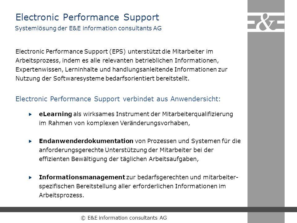 © E&E information consultants AG Electronic Performance Support Electronic Performance Support (EPS) unterstützt die Mitarbeiter im Arbeitsprozess, in