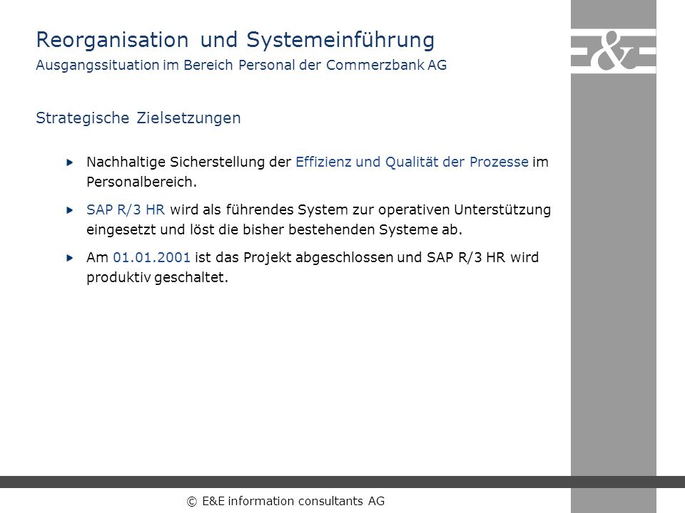 © E&E information consultants AG TerminvorgabeZielgerichtete Reorganisation des Personalbereichs im Hinblick auf eine erfolgreiche und reibungslose Einführung des SAP Systems bis zum 01.01.2001.