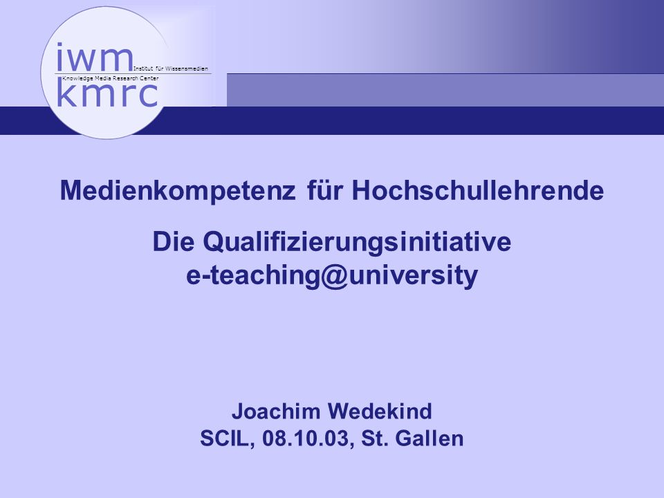 Institut für Wissensmedien Knowledge Media Research Center Medienkompetenz für Hochschullehrende Die Qualifizierungsinitiative e-teaching@university Joachim Wedekind SCIL, 08.10.03, St.