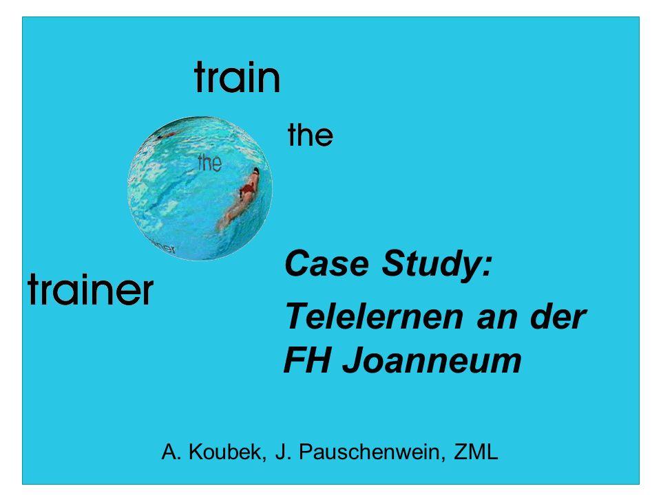 Case Study: Telelernen an der FH Joanneum A. Koubek, J. Pauschenwein, ZML