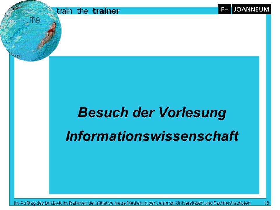 train the trainer Im Auftrag des bm:bwk im Rahmen der Initiative Neue Medien in der Lehre an Universitäten und Fachhochschulen 16 Besuch der Vorlesung