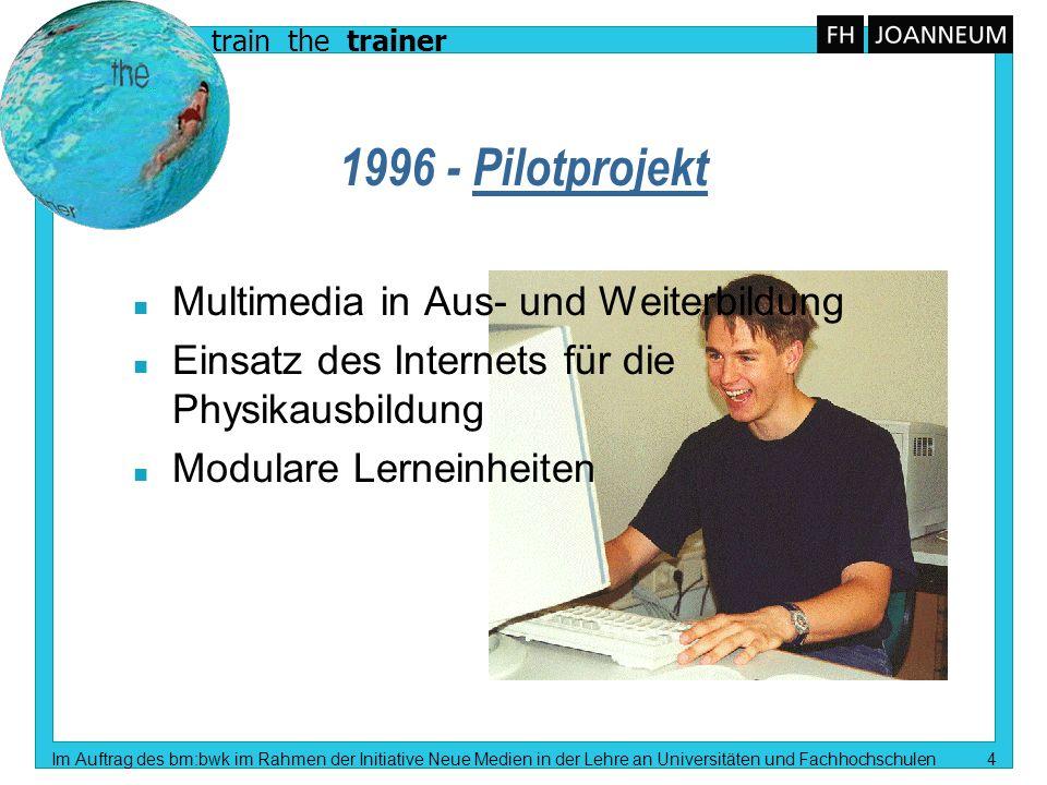 train the trainer Im Auftrag des bm:bwk im Rahmen der Initiative Neue Medien in der Lehre an Universitäten und Fachhochschulen 4 1996 - Pilotprojekt n