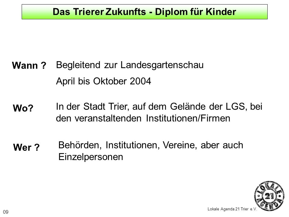 09 Lokale Agenda 21 Trier e.V. Wann ? Begleitend zur Landesgartenschau April bis Oktober 2004 Wo? In der Stadt Trier, auf dem Gelände der LGS, bei den