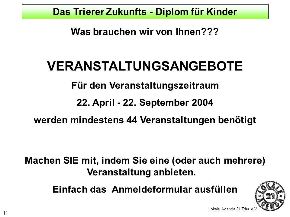 11 Lokale Agenda 21 Trier e.V. Was brauchen wir von Ihnen??? VERANSTALTUNGSANGEBOTE Für den Veranstaltungszeitraum 22. April - 22. September 2004 werd