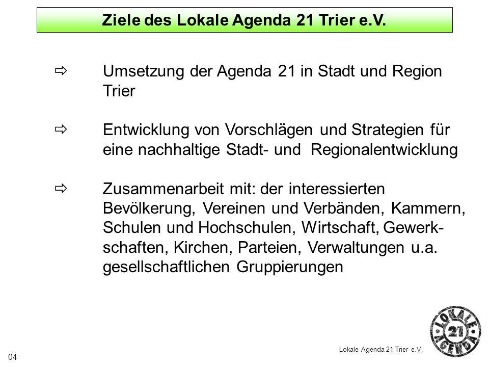 Ziele des Lokale Agenda 21 Trier e.V. Umsetzung der Agenda 21 in Stadt und Region Trier Entwicklung von Vorschlägen und Strategien für eine nachhaltig