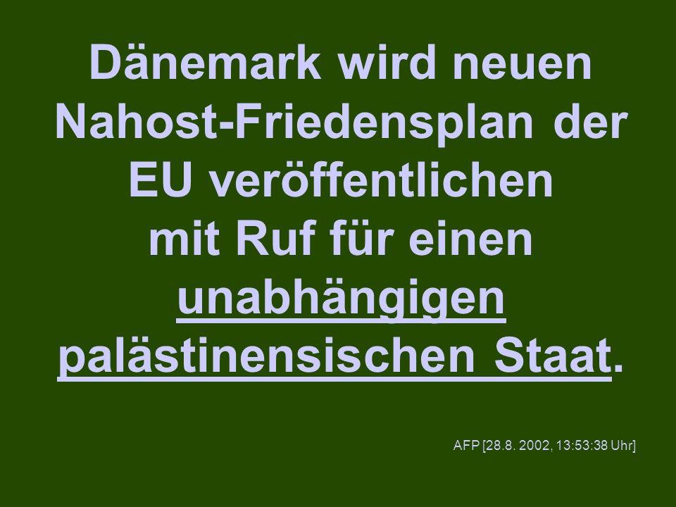 Dänemark wird neuen Nahost-Friedensplan der EU veröffentlichen mit Ruf für einen unabhängigen palästinensischen Staat. AFP [28.8. 2002, 13:53:38 Uhr]