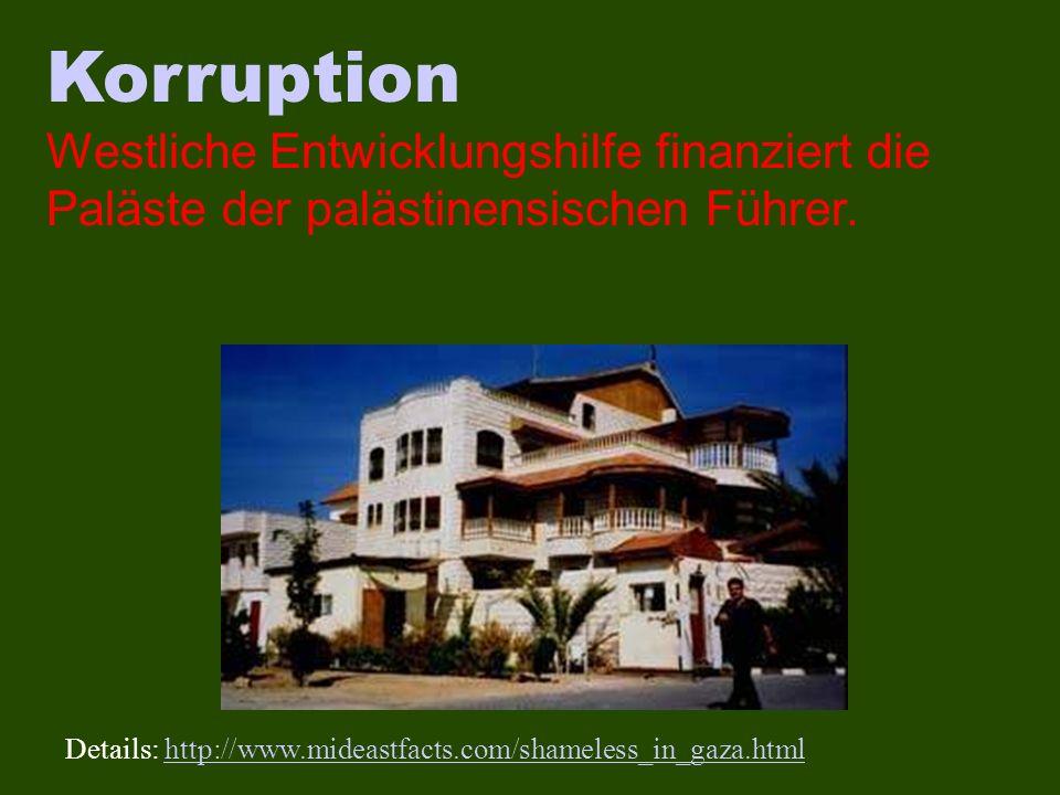 Korruption Westliche Entwicklungshilfe finanziert die Paläste der palästinensischen Führer. Details: http://www.mideastfacts.com/shameless_in_gaza.htm