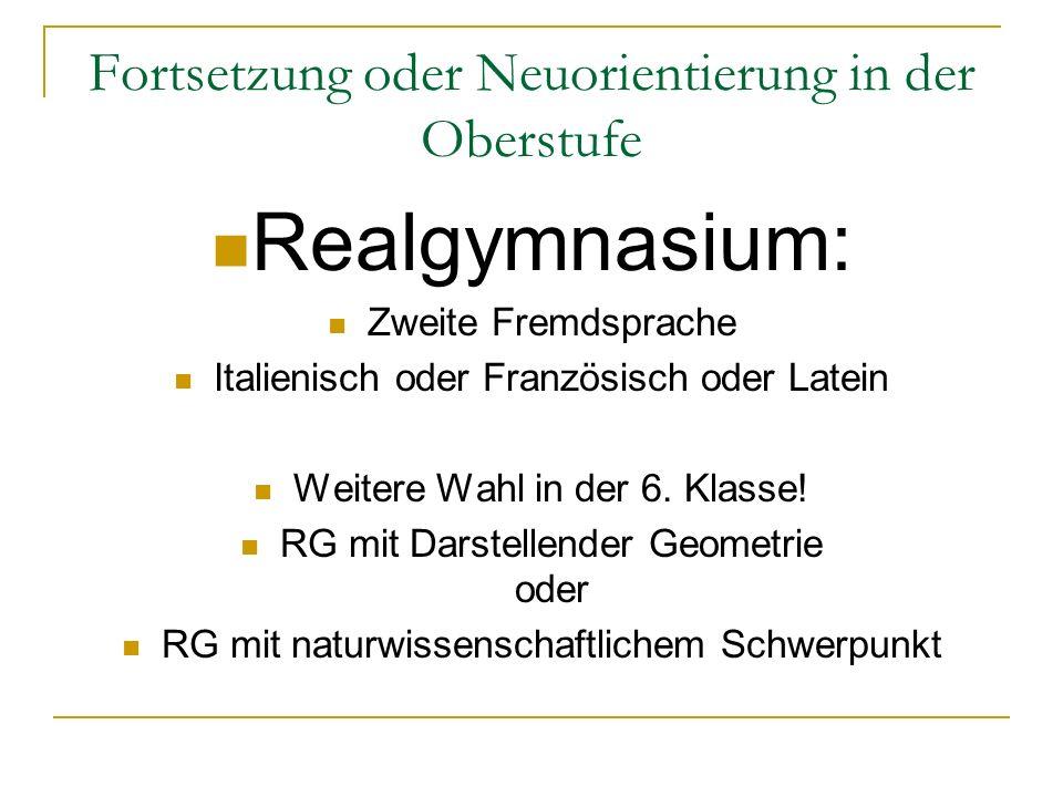 Fortsetzung oder Neuorientierung in der Oberstufe Realgymnasium: Zweite Fremdsprache Italienisch oder Französisch oder Latein Weitere Wahl in der 6.