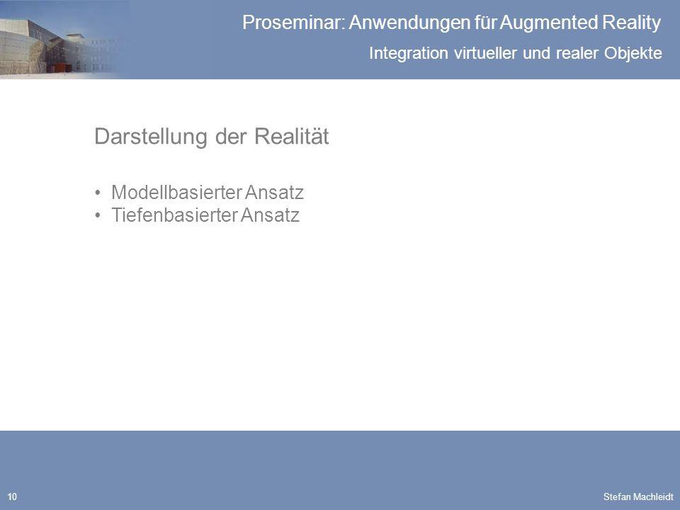 Integration virtueller und realer Objekte Proseminar: Anwendungen für Augmented Reality Stefan Machleidt10 Darstellung der Realität Modellbasierter Ansatz Tiefenbasierter Ansatz