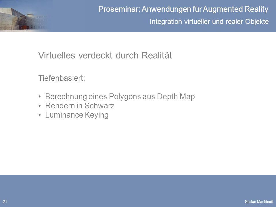 Integration virtueller und realer Objekte Proseminar: Anwendungen für Augmented Reality Stefan Machleidt21 Virtuelles verdeckt durch Realität Tiefenbasiert: Berechnung eines Polygons aus Depth Map Rendern in Schwarz Luminance Keying