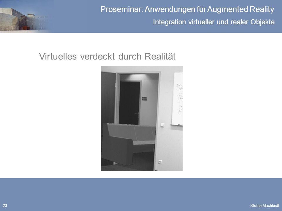 Integration virtueller und realer Objekte Proseminar: Anwendungen für Augmented Reality Stefan Machleidt23 Virtuelles verdeckt durch Realität