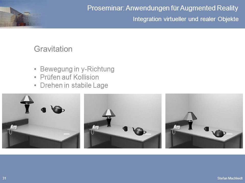 Integration virtueller und realer Objekte Proseminar: Anwendungen für Augmented Reality Stefan Machleidt31 Gravitation Bewegung in y-Richtung Prüfen auf Kollision Drehen in stabile Lage