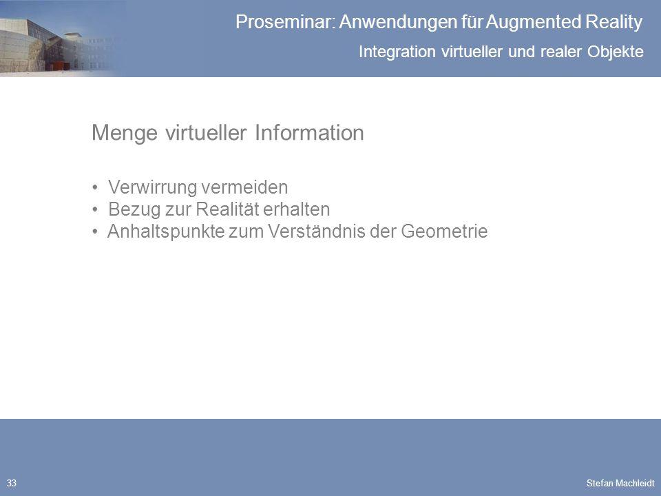 Integration virtueller und realer Objekte Proseminar: Anwendungen für Augmented Reality Stefan Machleidt33 Menge virtueller Information Verwirrung vermeiden Bezug zur Realität erhalten Anhaltspunkte zum Verständnis der Geometrie