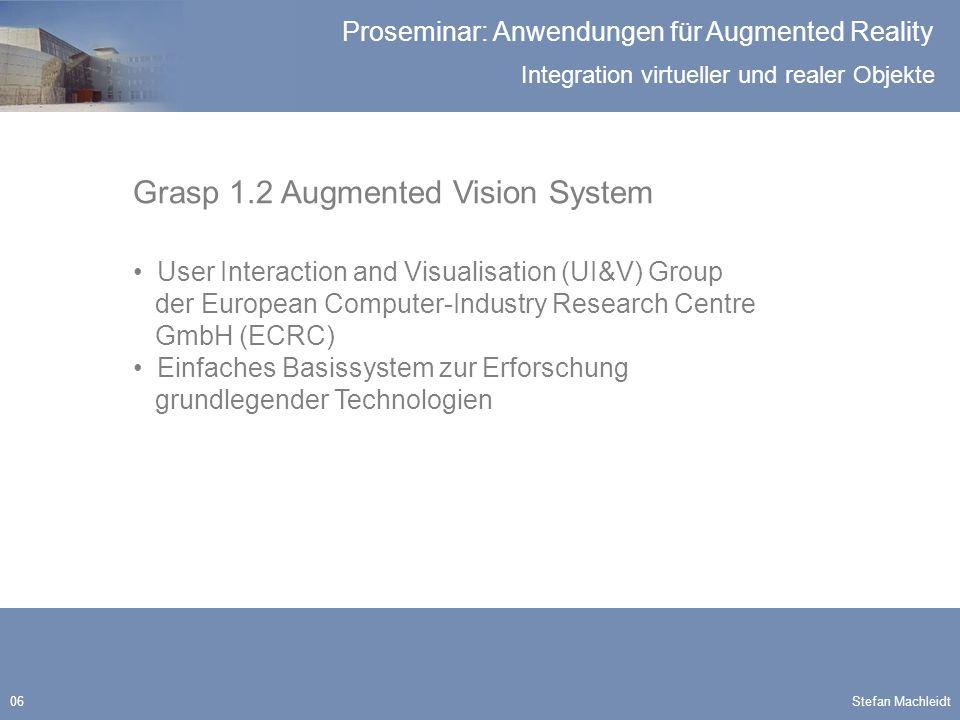 Integration virtueller und realer Objekte Proseminar: Anwendungen für Augmented Reality Stefan Machleidt17 Verdeckung Abhängig von AR System Grasp 1.2 System Abhängig von der Darstellung der Realität