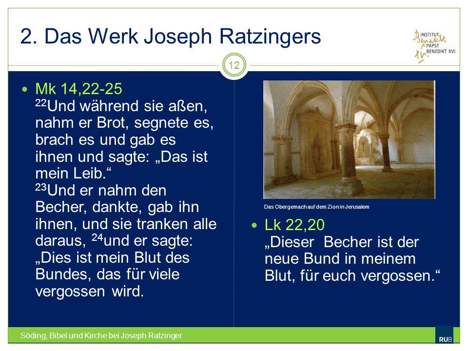 2. Das Werk Joseph Ratzingers Söding, Bibel und Kirche bei Joseph Ratzinger 12 Mk 14,22-25 22 Und während sie aßen, nahm er Brot, segnete es, brach es