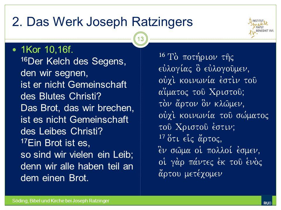 2. Das Werk Joseph Ratzingers Söding, Bibel und Kirche bei Joseph Ratzinger 13 1Kor 10,16f. 16 Der Kelch des Segens, den wir segnen, ist er nicht Geme