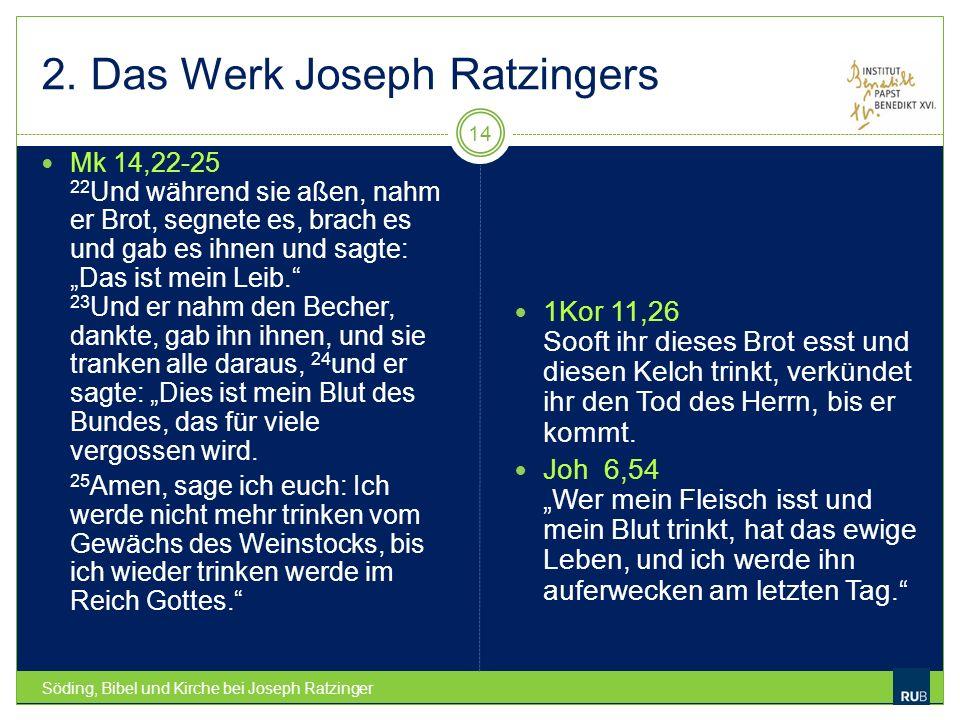 2. Das Werk Joseph Ratzingers Söding, Bibel und Kirche bei Joseph Ratzinger 14 Mk 14,22-25 22 Und während sie aßen, nahm er Brot, segnete es, brach es