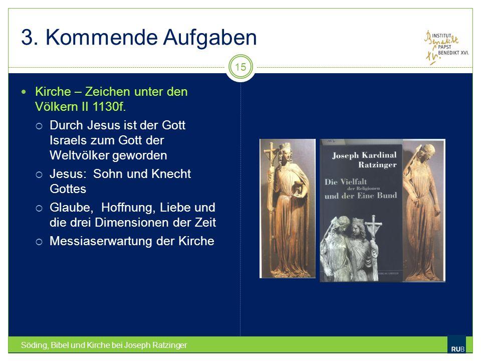 3. Kommende Aufgaben Söding, Bibel und Kirche bei Joseph Ratzinger 15 Kirche – Zeichen unter den Völkern II 1130f. Durch Jesus ist der Gott Israels zu