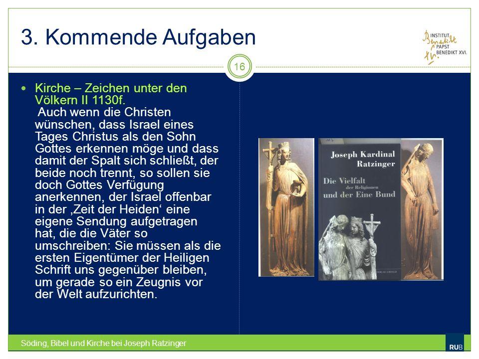 3. Kommende Aufgaben Söding, Bibel und Kirche bei Joseph Ratzinger 16 Kirche – Zeichen unter den Völkern II 1130f. Auch wenn die Christen wünschen, da